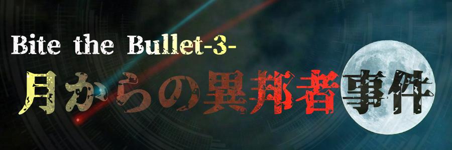 Bite the Bullet-3-. 月からの異邦者事件